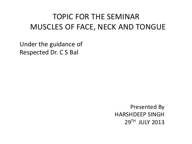 TOPIC FOR THE SEMINAR MUSCLES OF FACE, NECK AND TONGUE Under the guidance of Respected Dr. C S Bal Presented By HARSHDEEP ...