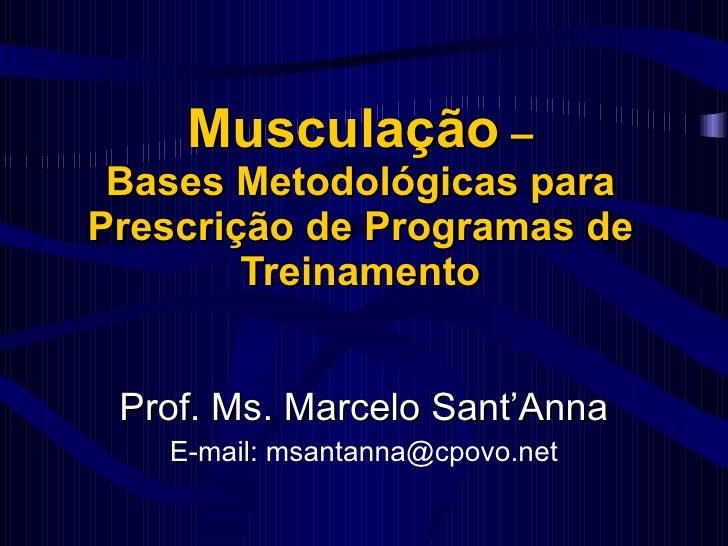Musculação  – Bases Metodológicas para Prescrição de Programas de Treinamento Prof. Ms. Marcelo Sant'Anna E-mail: msantann...