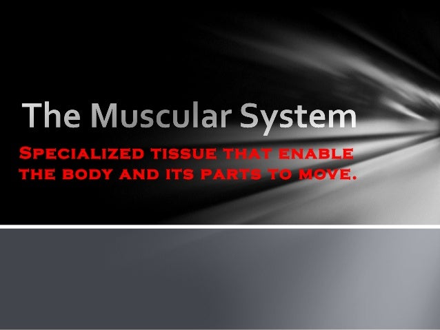 Specialized tissue that enablethe body and its parts to move.