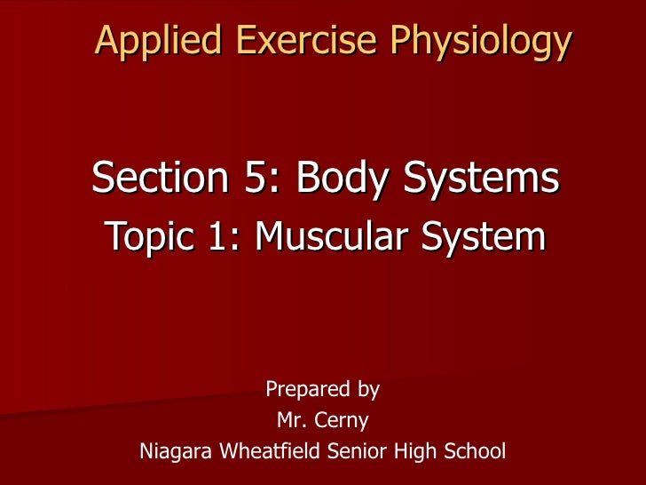 Applied Exercise Physiology Section 5: Body Systems Topic 1: Muscular System Prepared by Mr. Cerny Niagara Wheatfield Seni...