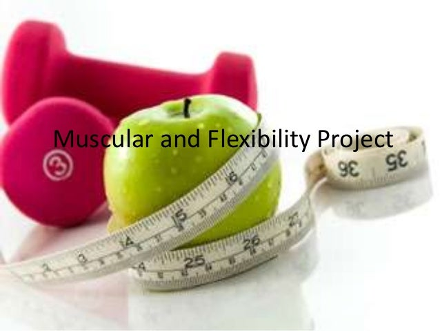 muscular and flexibility project When you complete this project muscle strength and endurance, flexibility and body composition / nutrition use the information you identified on your personal fitness information pages of this packet to plug in your activity types.