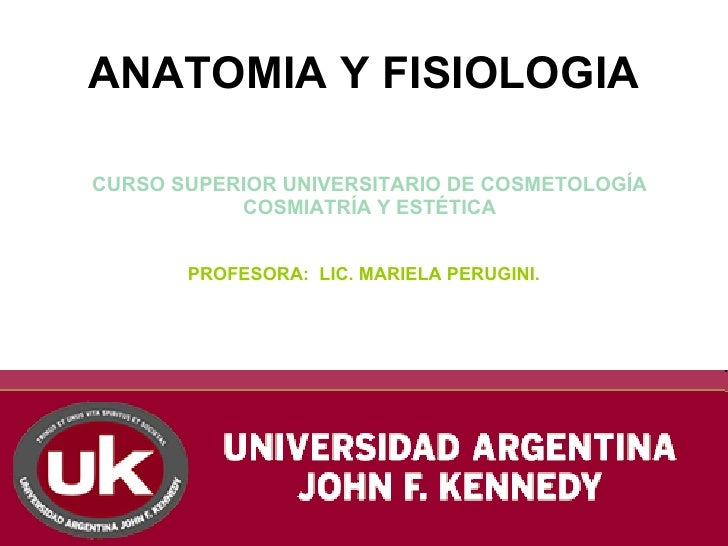 ANATOMIA Y FISIOLOGIA  CURSO SUPERIOR UNIVERSITARIO DE COSMETOLOGÍA            COSMIATRÍA Y ESTÉTICA          PROFESORA: L...