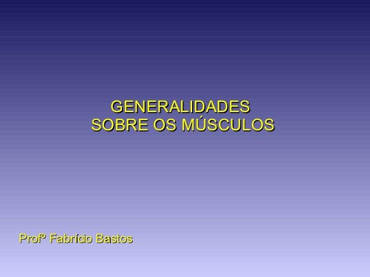 Profº Fabrício Bastos GENERALIDADES  SOBRE OS MÚSCULOS