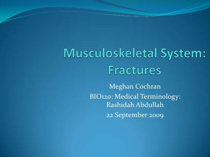 Musculoskeletal System: Fractures<br />Meghan Cochran<br />BIO120: Medical Terminology: Rashidah Abdullah<br />22September...
