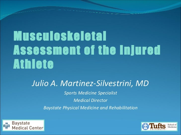 Musculoskeletal Assessment of the Injured Athlete Julio A. Martinez-Silvestrini, MD Sports Medicine Specialist Medical Dir...