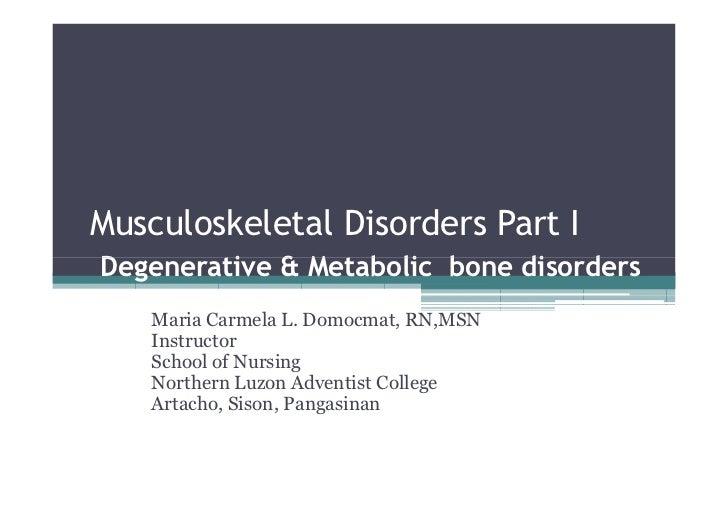Musculoskeletal Disorders Part IDegenerative & Metabolic bone disorders    Maria Carmela L. Domocmat, RN,MSN    Instructor...