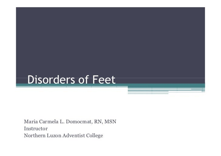 Disorders of FeetMaria Carmela L. Domocmat, RN, MSNInstructorNorthern Luzon Adventist College