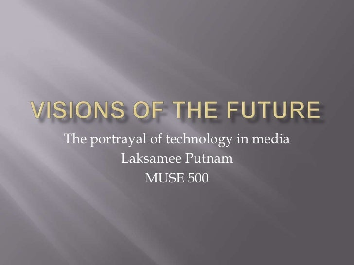 Visions of the future<br />The portrayal of technology in media<br />Laksamee Putnam<br />MUSE 500<br />