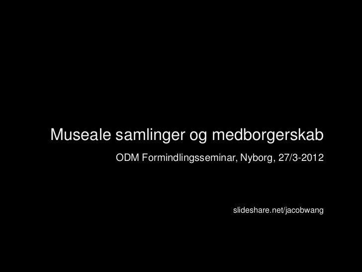 Museale samlinger og medborgerskab        ODM Formindlingsseminar, Nyborg, 27/3-2012                               slidesh...