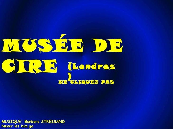 MUSÉE DE CIRE (Londres) NE CLIQUEZ PAS MUSIQUE: Barbara STREISAND Never let him go