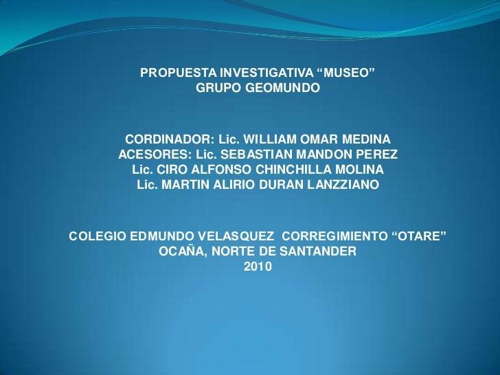 """PROPUESTA INVESTIGATIVA """"MUSEO""""<br />GRUPO GEOMUNDO<br />CORDINADOR: Lic. WILLIAM OMAR MEDINA<br />ACESORES: Lic. SEBASTIA..."""