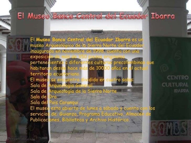 El Museo Banco Central del Ecuador Ibarra es unmuseo Arqueológico de la Sierra Norte del Ecuador,inaugurado en noviembre d...