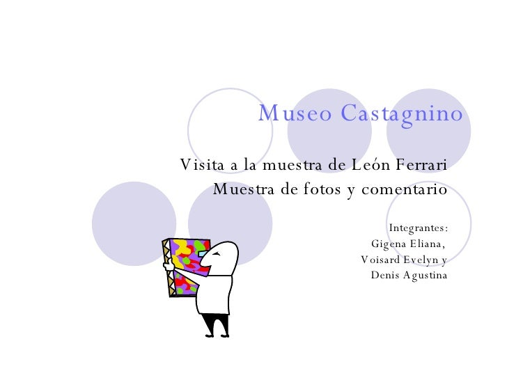 Museo Castagnino Visita a la muestra de León Ferrari Muestra de fotos y comentario   Integrantes: Gigena Eliana,  Voisard ...