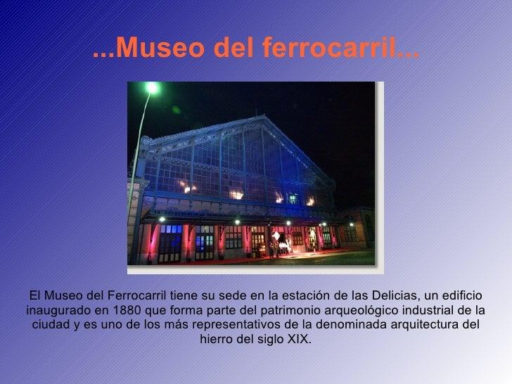 ...Museo del ferrocarril... El Museo del Ferrocarril tiene su sede en la estación de las Delicias, un edificio inaugurado ...