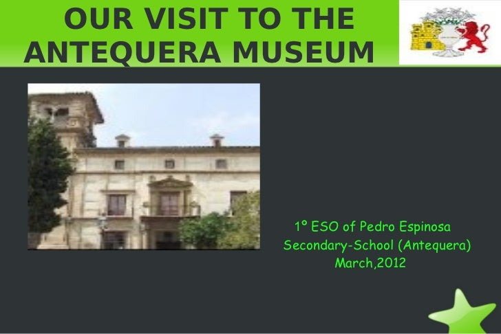 OUR VISIT TO THEANTEQUERA MUSEUM              1º ESO of Pedro Espinosa             Secondary-School (Antequera)           ...