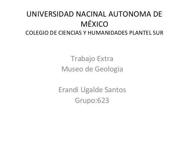 UNIVERSIDAD NACINAL AUTONOMA DE MÉXICO COLEGIO DE CIENCIAS Y HUMANIDADES PLANTEL SUR Trabajo Extra Museo de Geologia Erand...