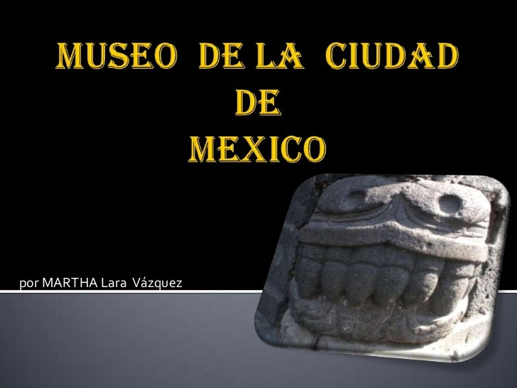 MUSEO  DE LA  CIUDAD  DEMEXICO<br />por MARTHA Lara  Vázquez<br />
