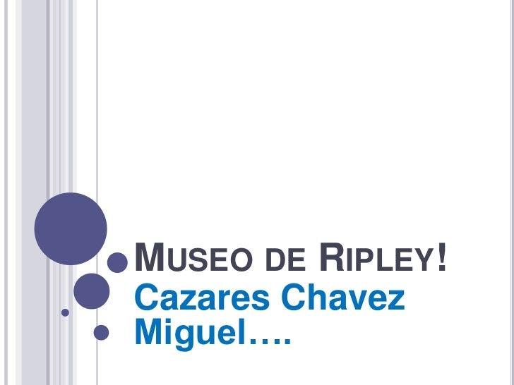 MUSEO DE RIPLEY!Cazares ChavezMiguel….