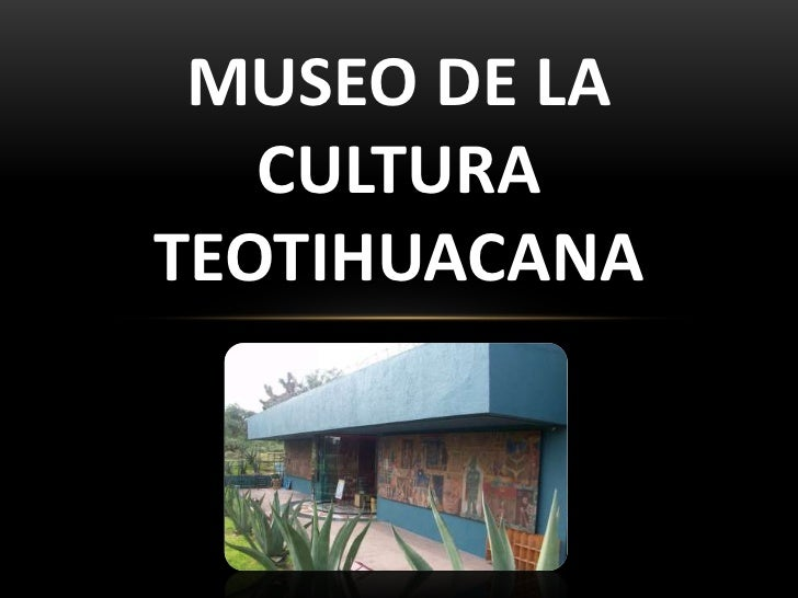 MUSEO DE LA   CULTURATEOTIHUACANA