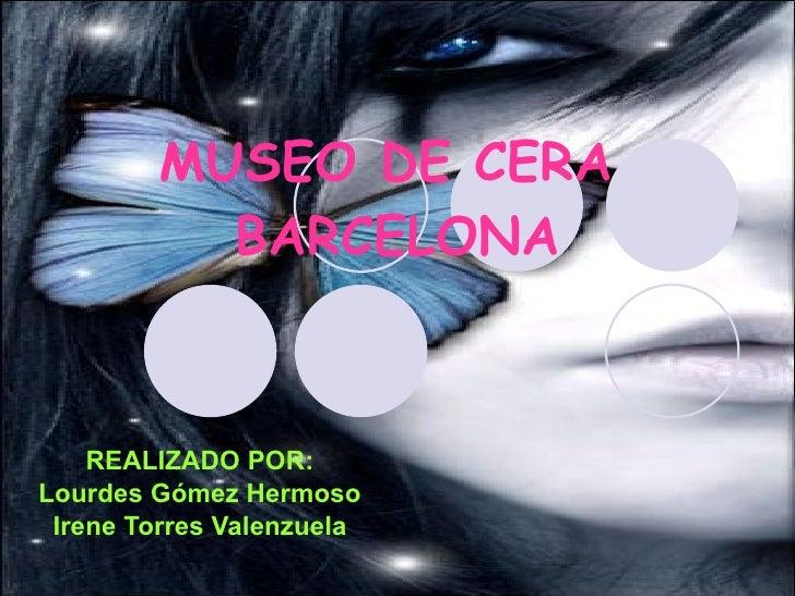 MUSEO DE CERA  BARCELONA REALIZADO POR: Lourdes Gómez Hermoso Irene Torres Valenzuela