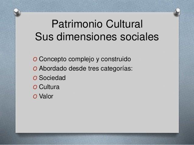 Patrimonio Cultural Sus dimensiones sociales O Concepto complejo y construido O Abordado desde tres categorías: O Sociedad...