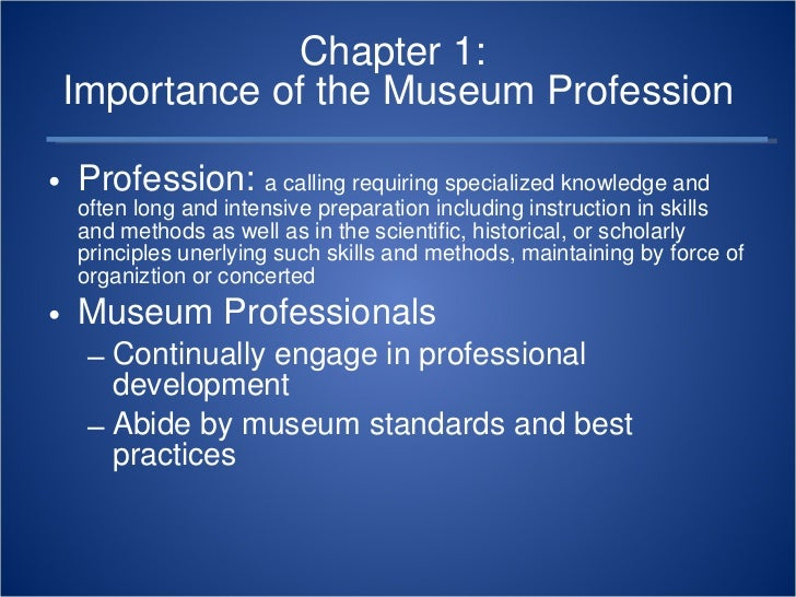 Chapter 1:  Importance of the Museum Profession <ul><li>Profession:  a calling requiring specialized knowledge and often l...
