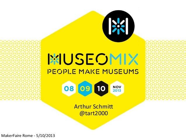 People make museums  08 09 10  NOV 2013  Arthur Schmi+ @tart2000  MakerFaire Rome -‐ 5/10/2013