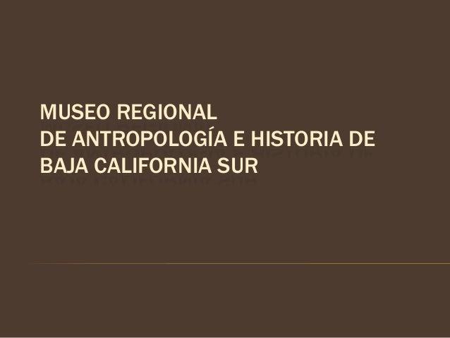 MUSEO REGIONALDE ANTROPOLOGÍA E HISTORIA DEBAJA CALIFORNIA SUR