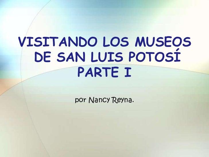 VISITANDO LOS MUSEOS  DE SAN LUIS POTOSÍ       PARTE I      por Nancy Reyna.