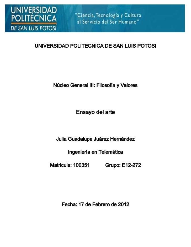 UNIVERSIDAD POLITECNICA DE SAN LUIS POTOSI      Núcleo General III: Filosofía y Valores                Ensayo del arte    ...