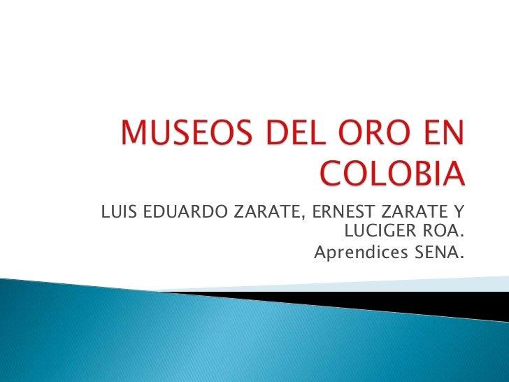 MUSEOS DEL ORO EN COLOBIA<br />LUIS EDUARDO ZARATE, ERNEST ZARATE Y LUCIGER ROA.<br />Aprendices SENA. <br />