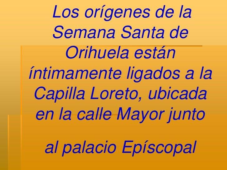 Los orígenes de la    Semana Santa de     Orihuela estáníntimamente ligados a la Capilla Loreto, ubicada en la calle Mayor...