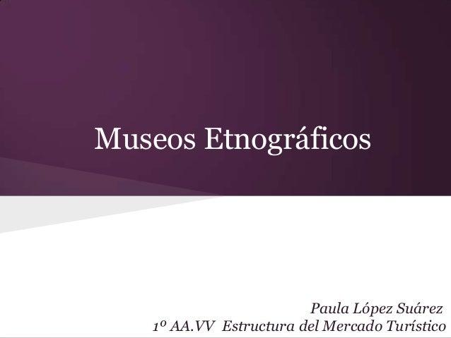 Museos Etnográficos                         Paula López Suárez    1º AA.VV Estructura del Mercado Turístico