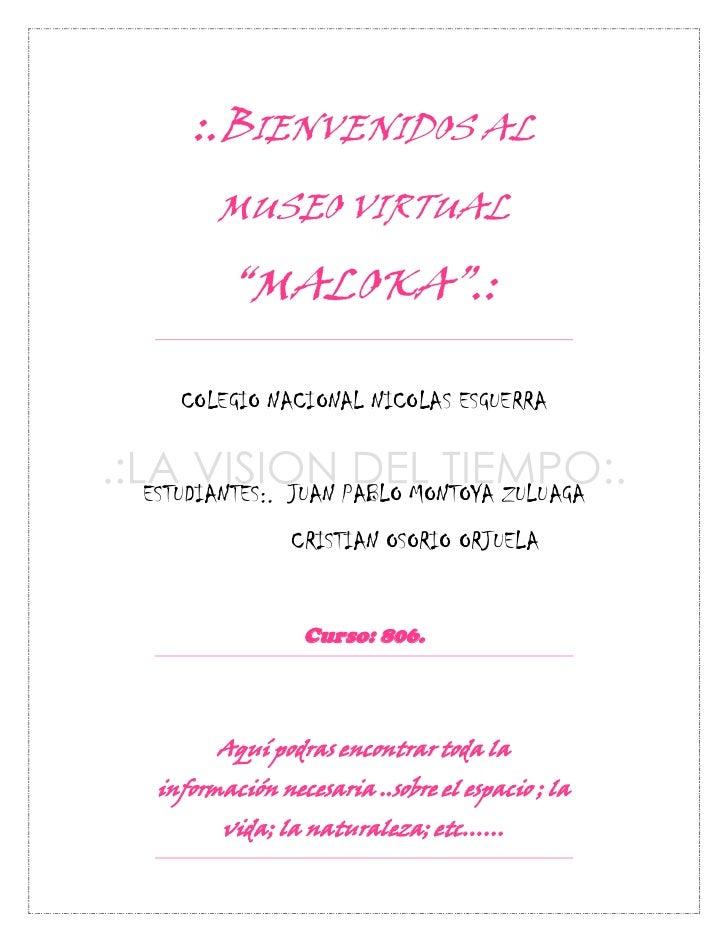 """:.BIENVENIDOS AL       MUSEO VIRTUAL        """"MALOKA"""".:   COLEGIO NACIONAL NICOLAS ESGUERRAESTUDIANTES:. JUAN PABLO MONTOYA..."""