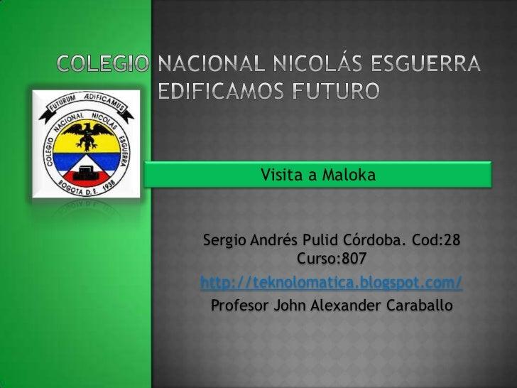 Visita a MalokaSergio Andrés Pulid Córdoba. Cod:28             Curso:807http://teknolomatica.blogspot.com/ Profesor John A...