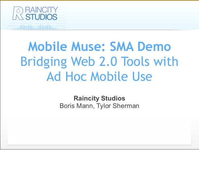 Mobile Muse: SMA Demo Bridging Web 2.0 Tools with Ad Hoc Mobile Use Raincity Studios Boris Mann, Tylor Sherman