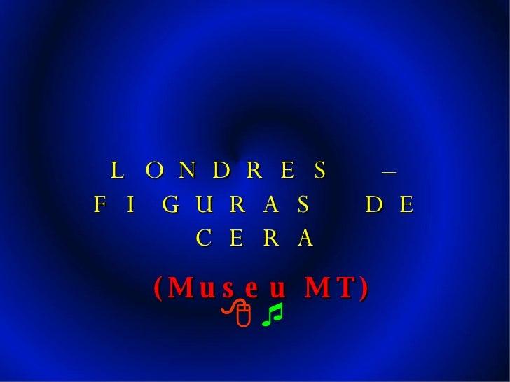     LONDRES – FIGURAS DE CERA (Museu MT)