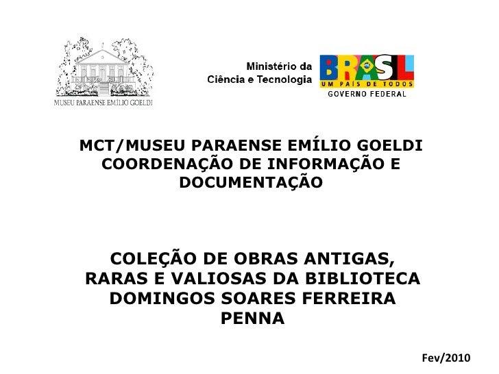 MCT/MUSEU PARAENSE EMÍLIO GOELDI COORDENAÇÃO DE INFORMAÇÃO E DOCUMENTAÇÃO COLEÇÃO DE OBRAS ANTIGAS, RARAS E VALIOSAS DA BI...