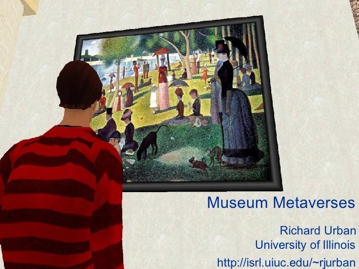 Museum Metaverses Richard Urban University of Illinois http://isrl.uiuc.edu/~rjurban