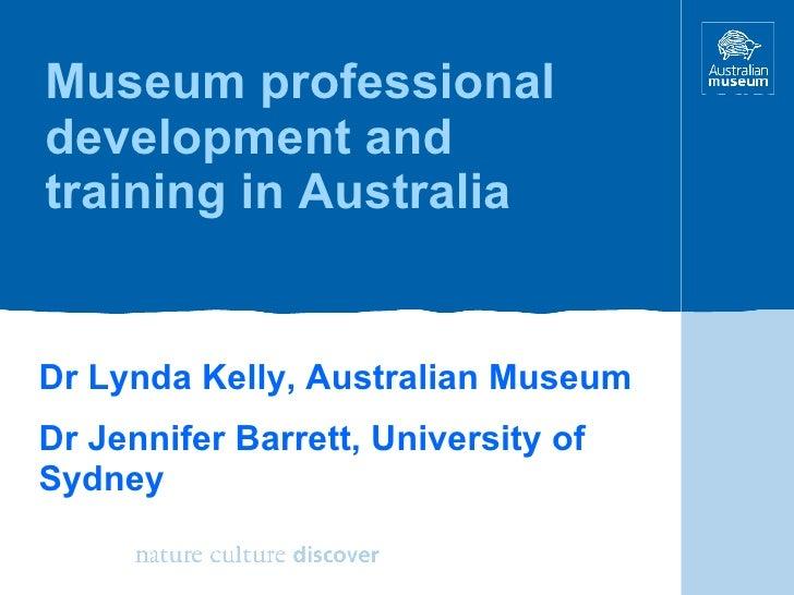 Museum professional development and training in Australia Dr Lynda Kelly, Australian Museum Dr Jennifer Barrett, Universit...