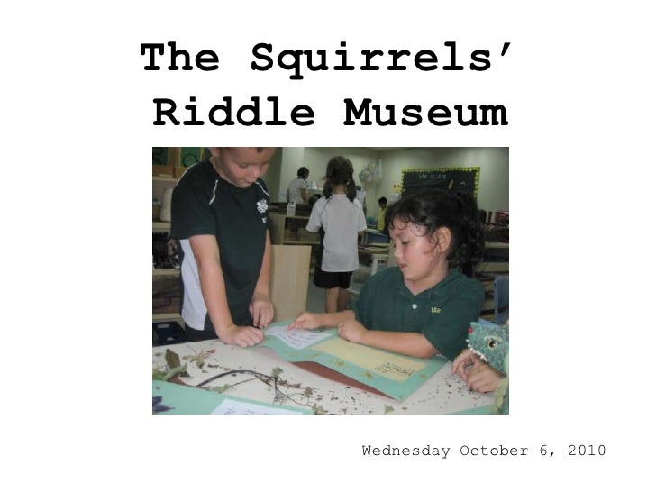 The Squirrels' Riddle Museum<br />Wednesday October 6, 2010<br />