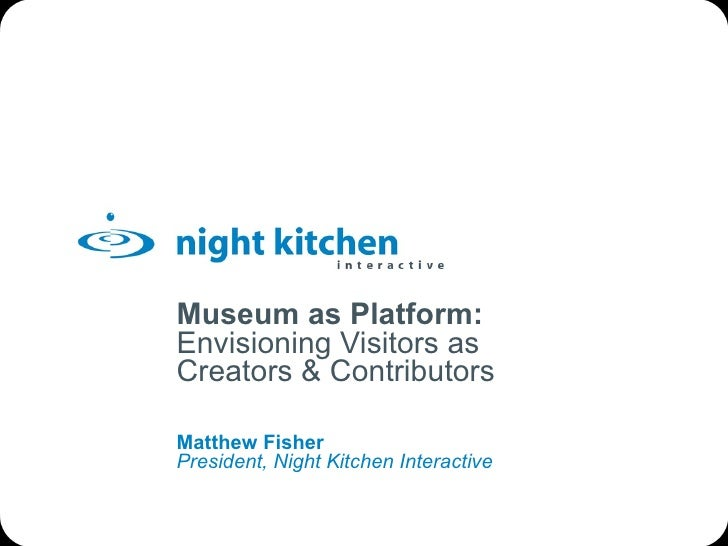 Museum as Platform: Envisioning Visitors as Creators & Contributors Matthew Fisher President, Night Kitchen Interactive