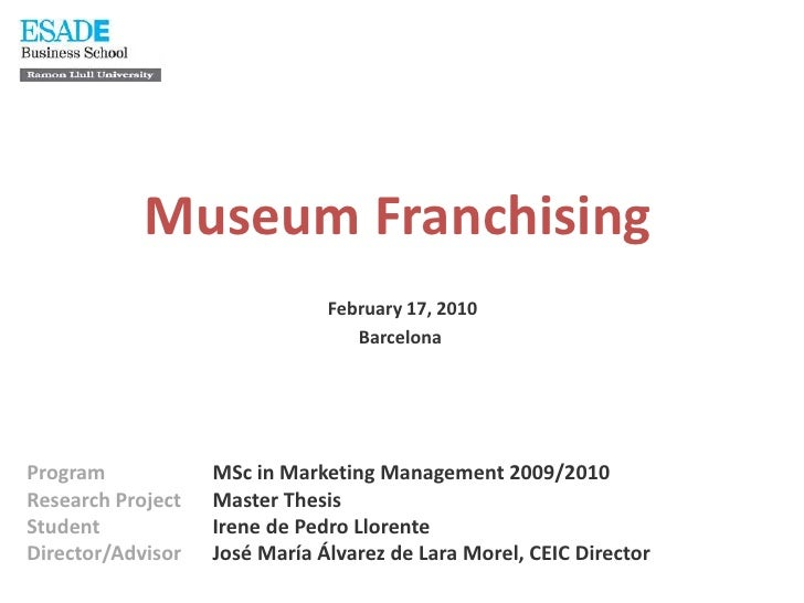 MuseumFranchisingFebruary 17, 2010 Barcelona <br />ProgramMSc in Marketing Management 2009/2010 <br />Research ProjectMast...