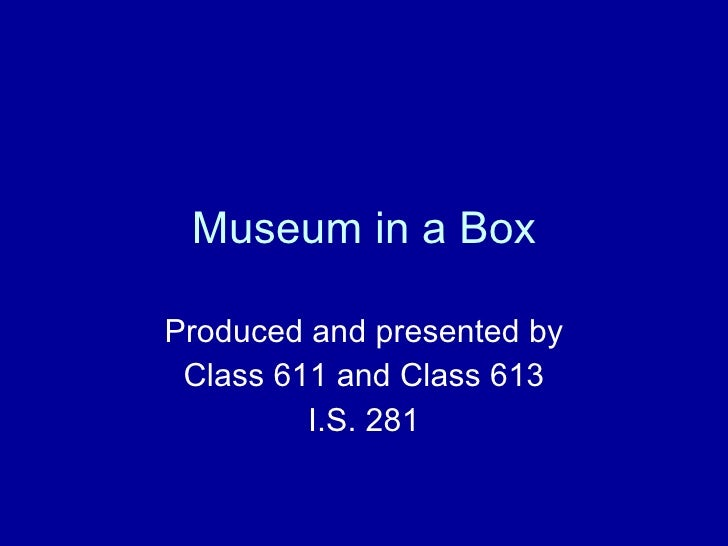 Museum in a Box Produced and presented by Class 611 and Class 613 I.S. 281