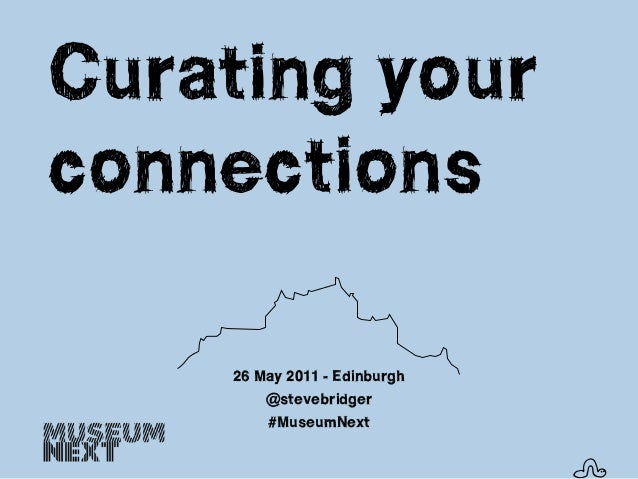 Curating yourconnections    26 May 2011 - Edinburgh        @stevebridger        #MuseumNext                              s