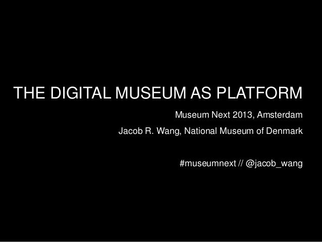 THE DIGITAL MUSEUM AS PLATFORMMuseum Next 2013, AmsterdamJacob R. Wang, National Museum of Denmark#museumnext // @jacob_wang