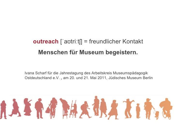 outreach [ˈaʊtriːtʃ] = freundlicher Kontakt       Menschen für Museum begeistern.Ivana Scharf für die Jahrestagung des Arb...