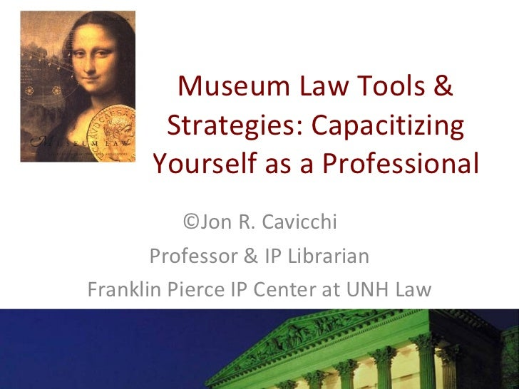 Museum Law Tools & Strategies: Capacitizing Yourself as a Professional ©Jon R. Cavicchi Professor & IP Librarian Franklin ...