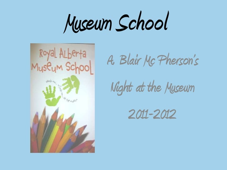 Museum School<br />Blair Mc Pherson's <br />Night at the Museum<br />2011-2012<br />