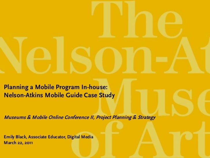 Planning a Mobile Program In-house:Nelson-Atkins Mobile Guide Case StudyMuseums & Mobile Online Conference II, Project Pla...